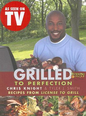 Grilled to Perfection : Recipes from License to Grill