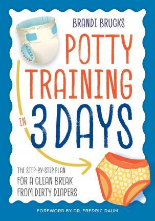 Potty Training in 3 Days : The Step-By-Step Plan for a Clean Break from Dirty Diapers