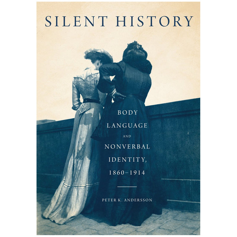 Peter K. Andersson: Silent History: Body Language and Nonverbal Identity, 1860-1914