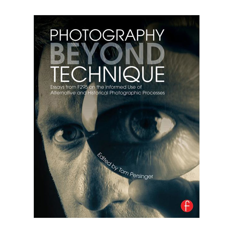 Tom Persinger: Photography Beyond Technique: Essays from F295 on the Informed Use of Alternative and Historical Photographic Processes