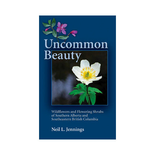 Neil L. Jennings: Uncommon Beauty, Wildflowers and Flowering Shrubs of Southern Alberta and Southeastern BC