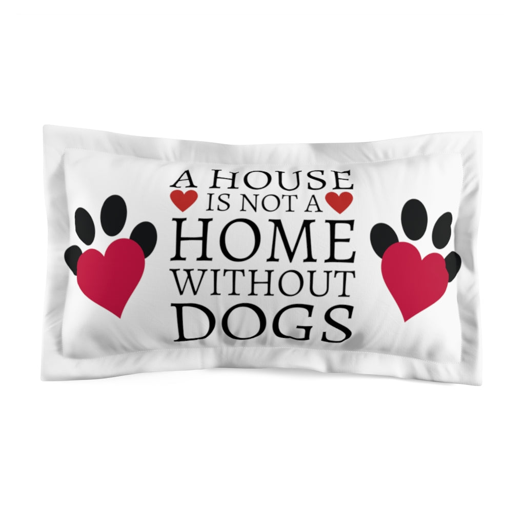A house is not a home without Dogs | Pillow Sham