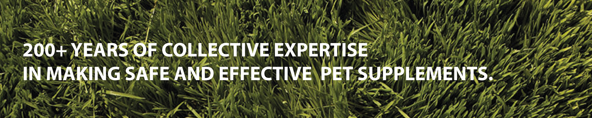 200+ YEARS OF COLLECTIVE EXPERTISE IN MAKING SAFE, EFFECTIVE AND LEGAL PET SUPPLEMENTS.