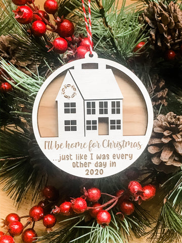I'll be Home for Christmas like I was every other day in 2020 House ornament