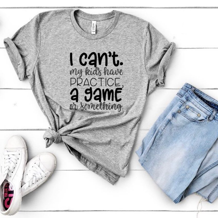 I Can't My Kids Have Practice, a Game or Something Shirt