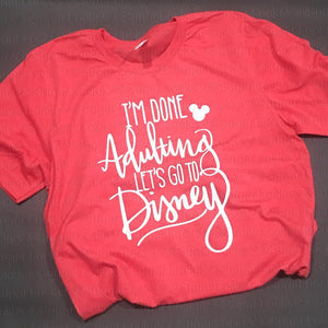I'm Done Adulting Lets Go to Disney Vacation Shirt