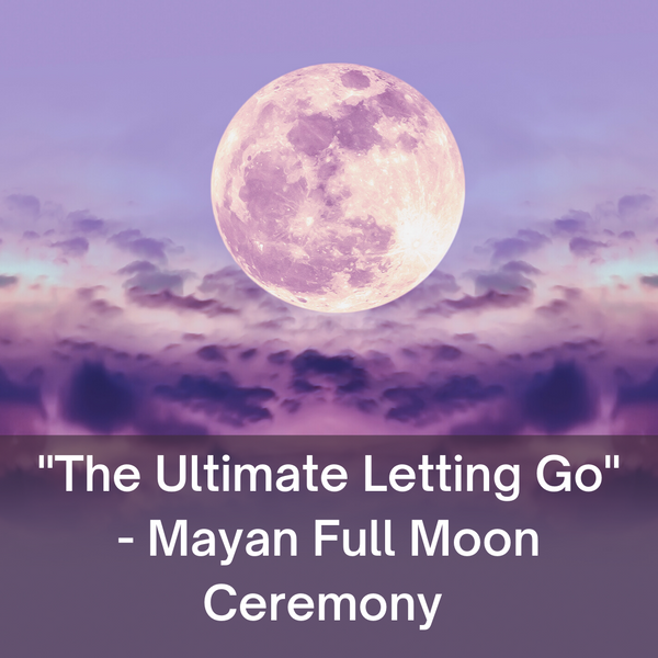 """The Ultimate Letting Go"" – Mayan Full Moon Ceremony"