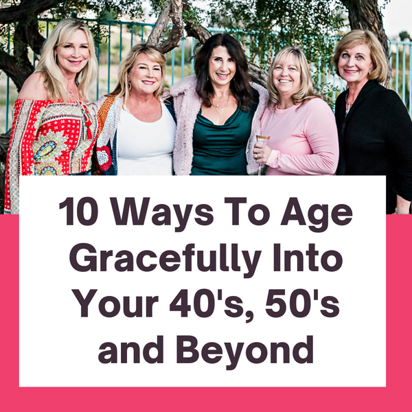 10 Ways To Age Gracefully Into Your 40's, 50's and Beyond