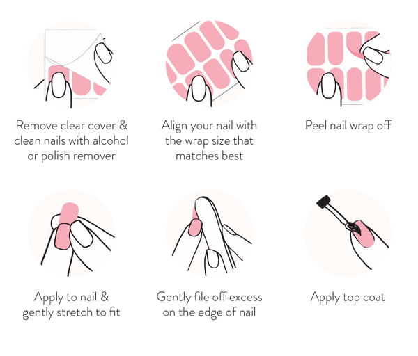 1. Remove clear cover & clean nails with alcohol or polish remover. 2. Align your nail with the wrap size that matches best. 3. Peel nail wrap off. 4. Apply to nail & gently stretch to fit 5. Gently file off excess on the edge of nail. 6. Apply top coat.
