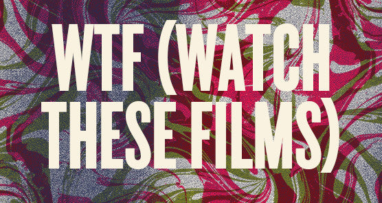 WTF (Watch These Films!)