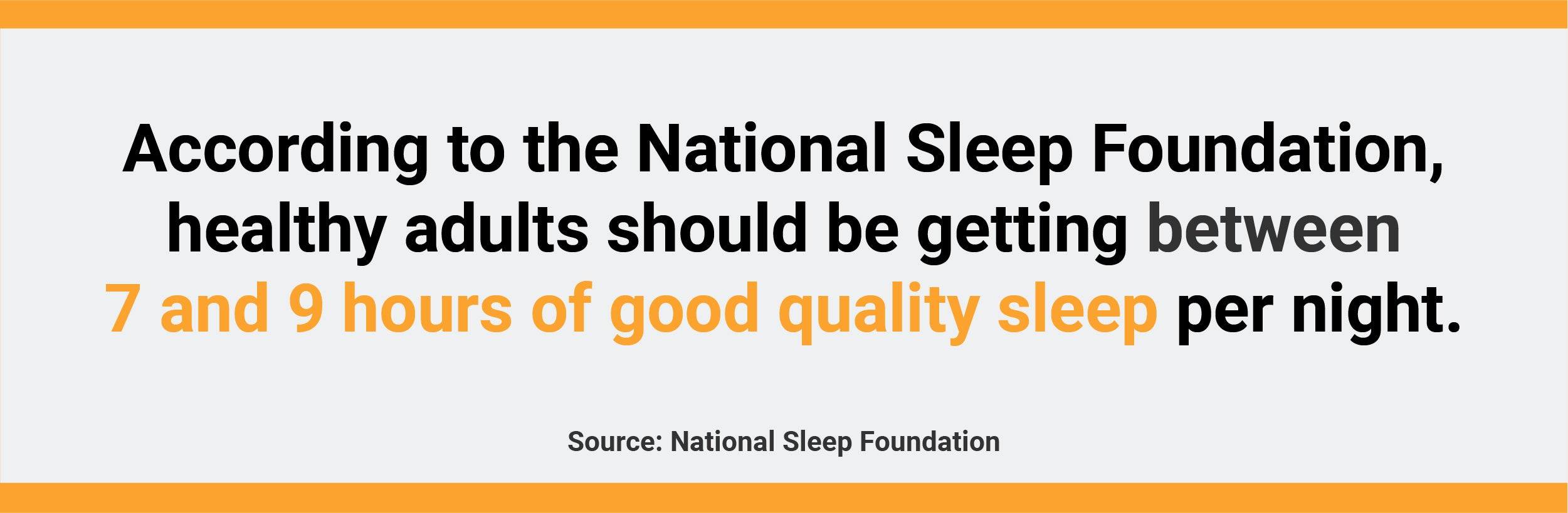The national sleep foundation recommends between 7 and 9 hours of sleep each night.