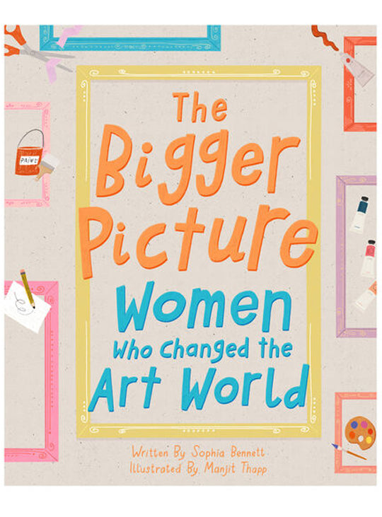The Bigger Picture: Women Who Changed The Art World by Sophia Bennett & Manjit Thapp.