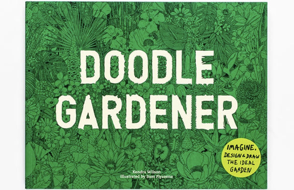 Doodle Gardener: Imagine, Design, and Draw the Ideal Garden by Kendra Wilson & Sam Piyasena.