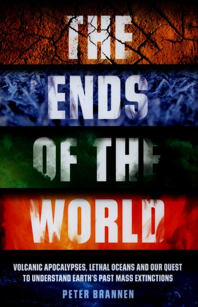 The Ends of the World. Volcanic Apocalypses, Lethal Oceans and Our Quest to Understand Earth's Past Mass Extinctions