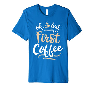 Funny shirts V-neck Tank top Hoodie sweatshirt usa uk au ca gifts for OK But First Coffee T shirt Women Caffeine Lover Funny Gifts 1492361
