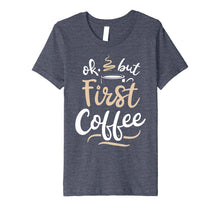 Load image into Gallery viewer, Funny shirts V-neck Tank top Hoodie sweatshirt usa uk au ca gifts for OK But First Coffee T shirt Women Caffeine Lover Funny Gifts 1492361