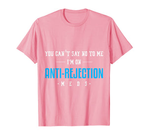 Funny shirts V-neck Tank top Hoodie sweatshirt usa uk au ca gifts for You Can't Say No Anti Rejection Meds Funny Transplant Shirt 1230274