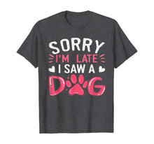Load image into Gallery viewer, Funny Dog Lovers Sorry Im Late I Saw A Dog Gifts TShirt234361