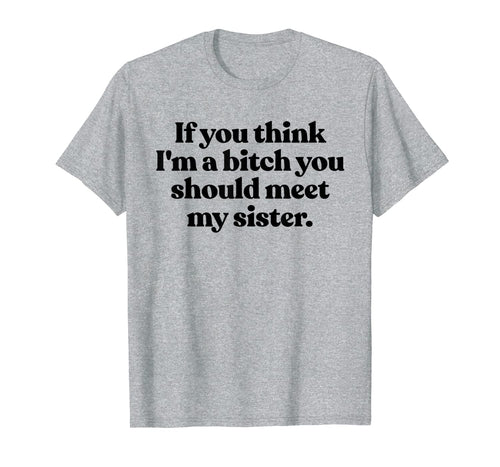 If You Think Im A Bitch You Should Meet My Sister Shirt Fun TShirt889186