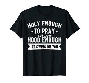 Funny shirts V-neck Tank top Hoodie sweatshirt usa uk au ca gifts for Holy enough to pray for you hood enough to swing on you Tee 1705041
