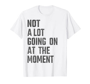 Not A Lot Going On At The Moment Funny - Women Men Kids gift T-Shirt