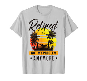 Retired Not My Problem Anymore T-Shirt 2019 Retirement Gift
