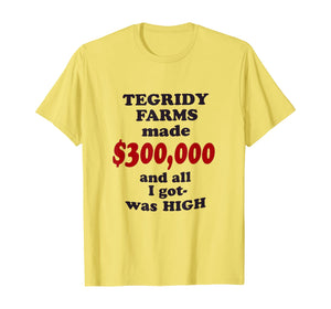 TEGRIDY FARMS made $300000 and all I got was HIGH T-Shirt