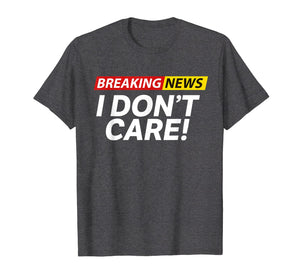 Funny shirts V-neck Tank top Hoodie sweatshirt usa uk au ca gifts for Breaking News I DON'T CARE T-SHIRT 1982412