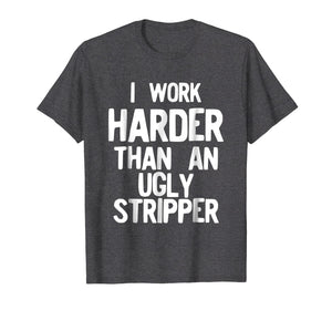 Funny shirts V-neck Tank top Hoodie sweatshirt usa uk au ca gifts for I Work Harder Than An Ugly Stripper Funny T-Shirt 2771504
