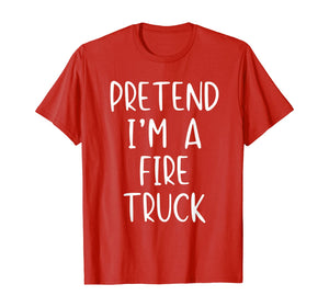 Pretend I'm A Fire Truck Halloween Costume Lazy Easy T-Shirt