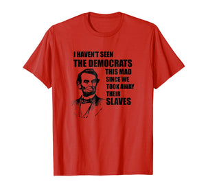 Funny shirts V-neck Tank top Hoodie sweatshirt usa uk au ca gifts for Abe Lincoln: I Haven't Seen Democrats This Mad T-Shirt 2413224