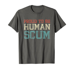 Proud To Be A Human Scum - I Am Human Scum T-Shirt