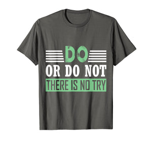 Funny shirts V-neck Tank top Hoodie sweatshirt usa uk au ca gifts for DO OR DO NOT THERE IS NO TRY MOTIVATIONAL T-SHIRT 1364889