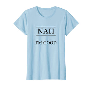 Funny shirts V-neck Tank top Hoodie sweatshirt usa uk au ca gifts for T-Shirt that says - NAH I'm Good 1130036