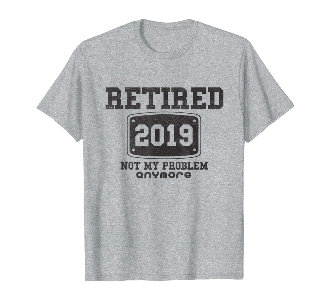 Retired 2019 Not My Problem Anymore - Funny Retirement Gift T-Shirt