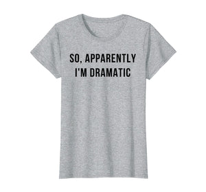 Funny shirts V-neck Tank top Hoodie sweatshirt usa uk au ca gifts for Womens So Apparently I'm Dramatic Shirt 2486361