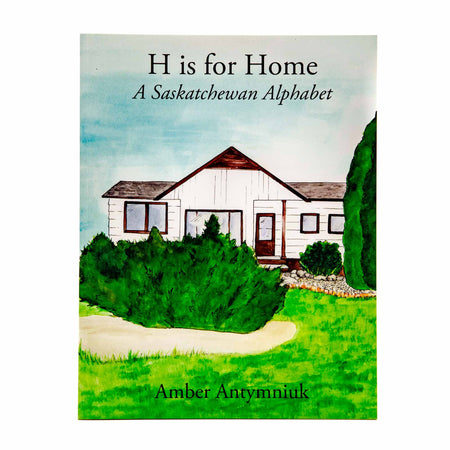 H is for Home: A Saskatchewan Alphabet by Amber Antymniuk - Mortise And Tenon