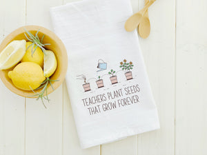 Teachers Plant Seeds That Grow Forever - Cotton Tea Towel
