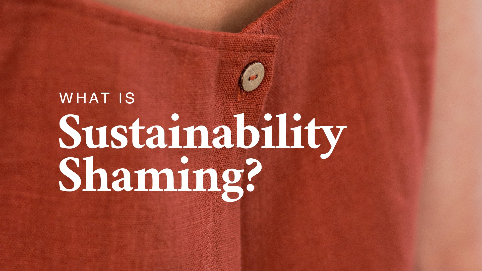 """What is Sustainability Shaming?"" - Courtney Hilley Blog Title, Overlaid on Photo of Rust Linen Top"