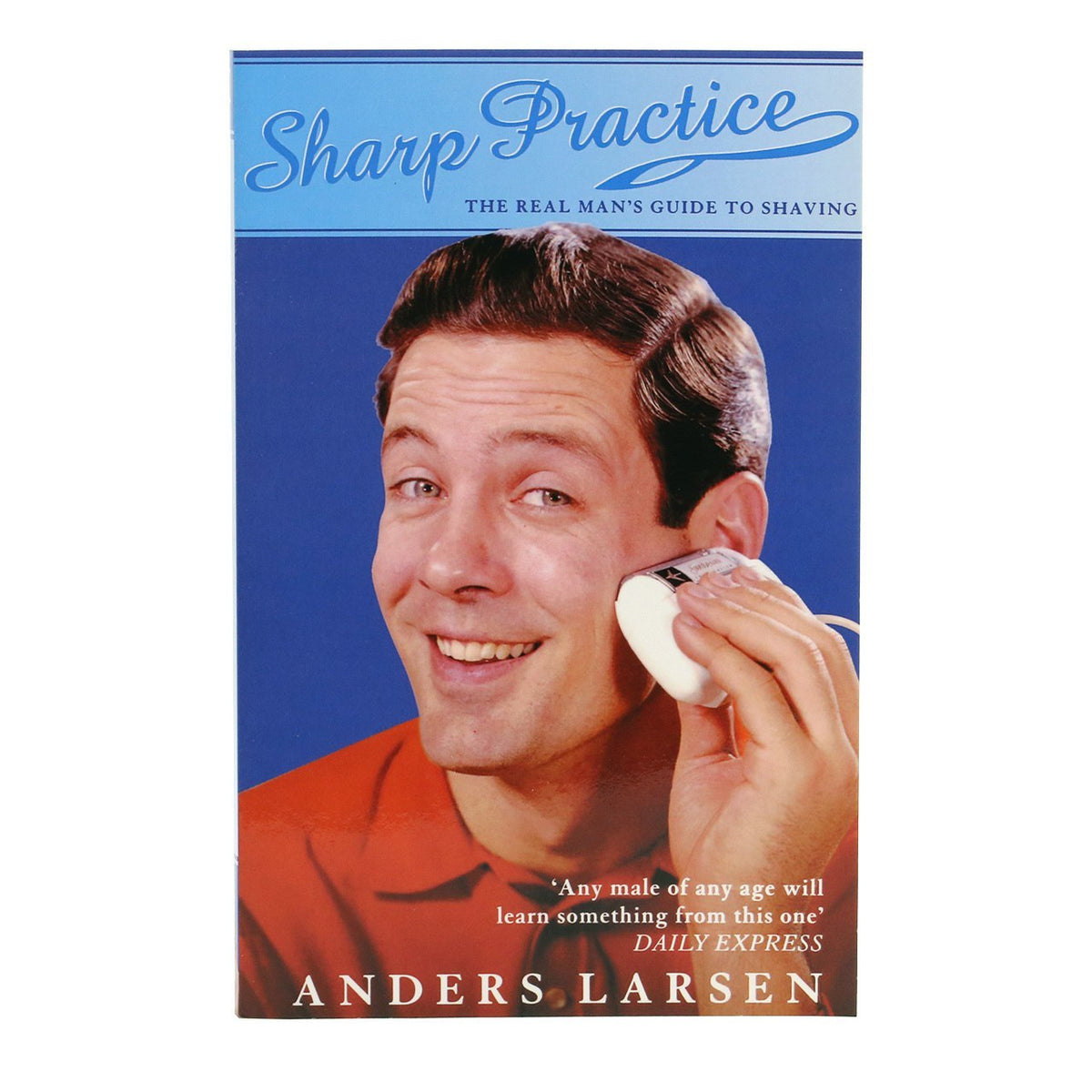Sharp Practice: The Real Man's Guide to Shaving by Anders Larsen