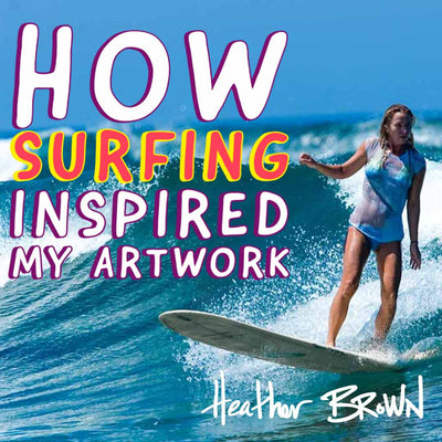 How Surfing Inspired My Artwork by Heather Brown
