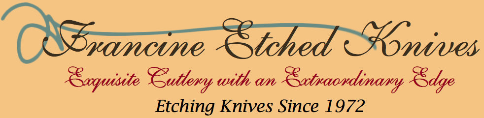 Francine Etched Knives Exquisite Cutlery with an Extraordinary Edge, Etching Knives since 1972