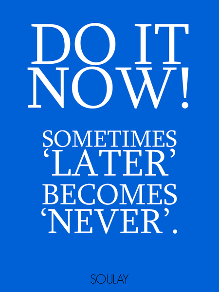 Do it now! Sometimes 'later' becomes 'never' (Poster) – Soulay