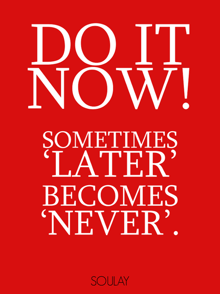 Do it now! Sometimes 'later' becomes 'never' (Poster)