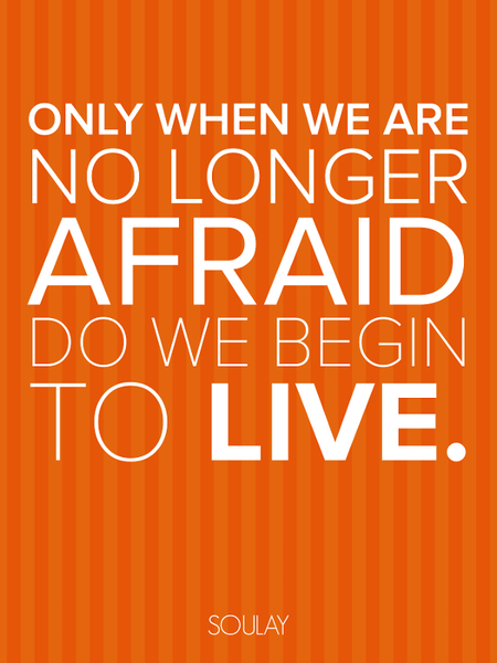 Only when we are no longer Afraid do we begin to Live! (Poster)