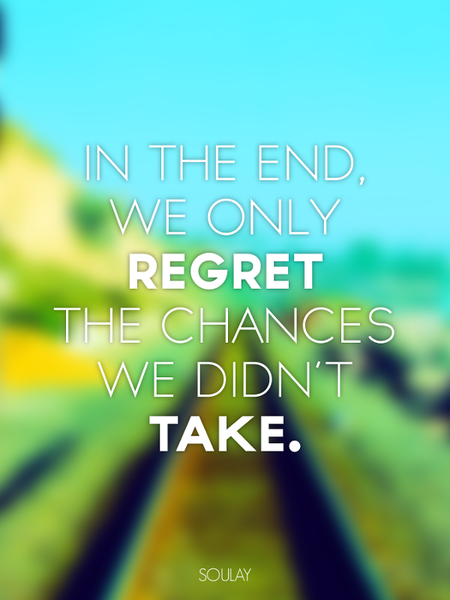 In the end we only regret the chances we didn't Take! (Poster)