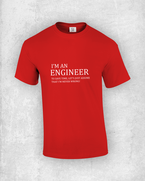 I'm an Engineer! To save time, let's just assume that I'm never wrong!