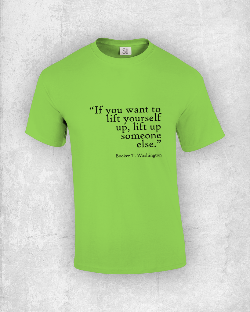 If you want to lift yourself up, lift up someone else - Booker T. Washington - Quote T-Shirt Design
