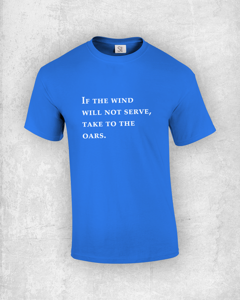 If the wind will not serve, take to the oars - Quote T-Shirt Design