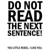 Do not read the next sentence! You little rebel. I like you.
